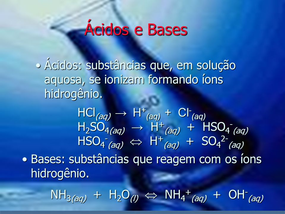 Ácidos: substâncias que, em solução aquosa, se ionizam formando íons hidrogênio. HCl (aq) → H + (aq) + Cl - (aq) H 2 SO 4(aq) → H + (aq) + HSO 4 - (aq