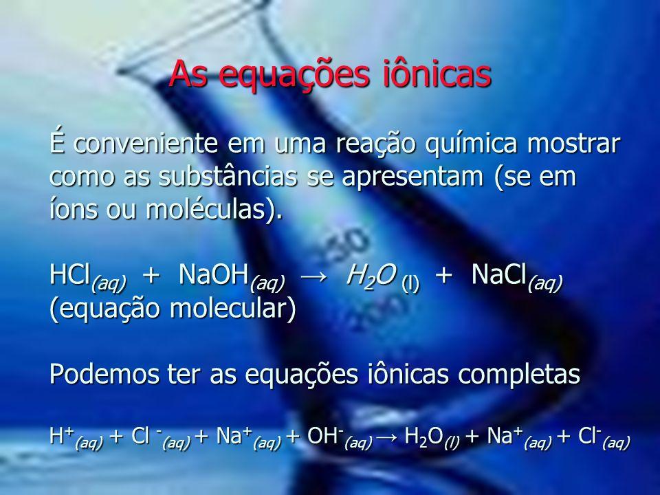 É conveniente em uma reação química mostrar como as substâncias se apresentam (se em íons ou moléculas). HCl (aq) + NaOH (aq) → H 2 O (l) + NaCl (aq)