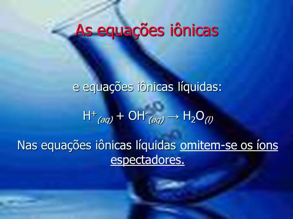 e equações iônicas líquidas: H + (aq) + OH - (aq) → H 2 O (l) Nas equações iônicas líquidas e equações iônicas líquidas: H + (aq) + OH - (aq) → H 2 O