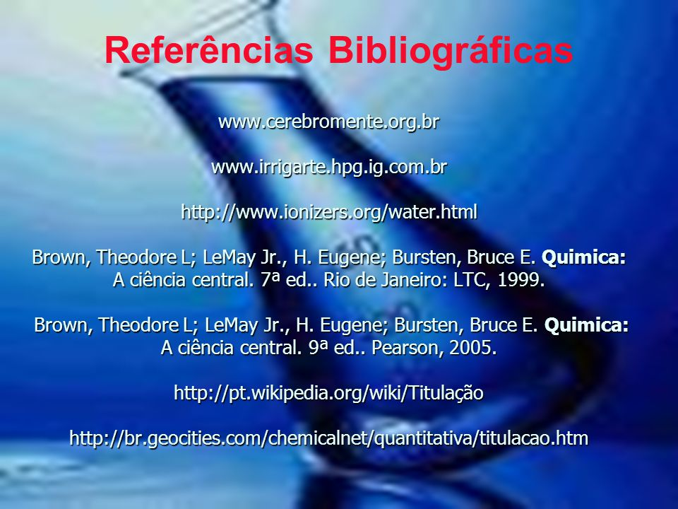 www.cerebromente.org.br www.irrigarte.hpg.ig.com.br http://www.ionizers.org/water.html Brown, Theodore L; LeMay Jr., H. Eugene; Bursten, Bruce E. Quim