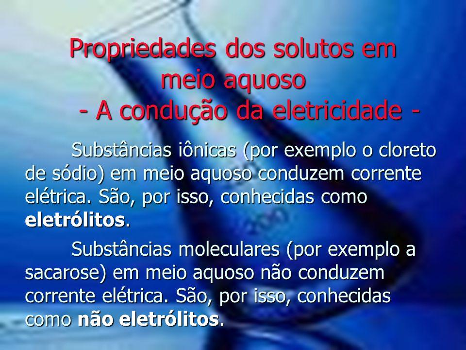 Propriedades dos solutos em meio aquoso - A condução da eletricidade - Substâncias moleculares (por exemplo a sacarose) em meio aquoso não conduzem co