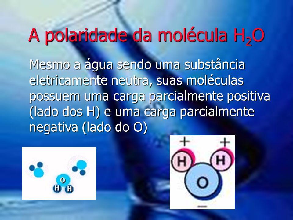 A polaridade da molécula H 2 O Mesmo a água sendo uma substância eletricamente neutra, suas moléculas possuem uma carga parcialmente positiva (lado do
