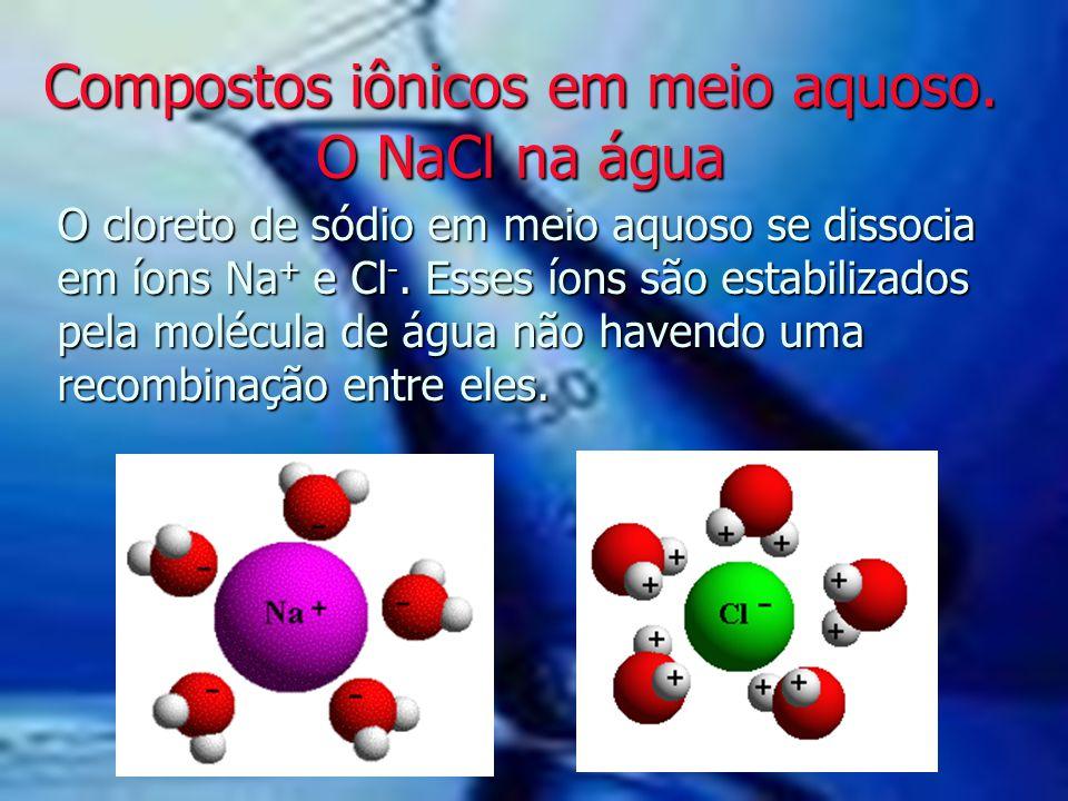 Compostos iônicos em meio aquoso. O NaCl na água O cloreto de sódio em meio aquoso se dissocia em íons Na + e Cl -. Esses íons são estabilizados pela