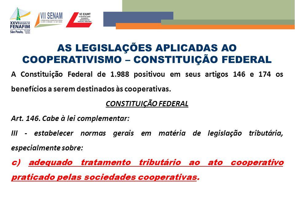 AS LEGISLAÇÕES APLICADAS AO COOPERATIVISMO – CONSTITUIÇÃO FEDERAL A Constituição Federal de 1.988 positivou em seus artigos 146 e 174 os benefícios a serem destinados às cooperativas.