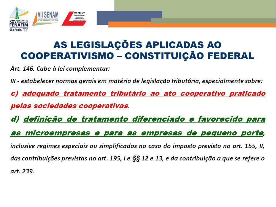 AS LEGISLAÇÕES APLICADAS AO COOPERATIVISMO – CONSTITUIÇÃO FEDERAL Art. 146. Cabe à lei complementar: III - estabelecer normas gerais em matéria de leg