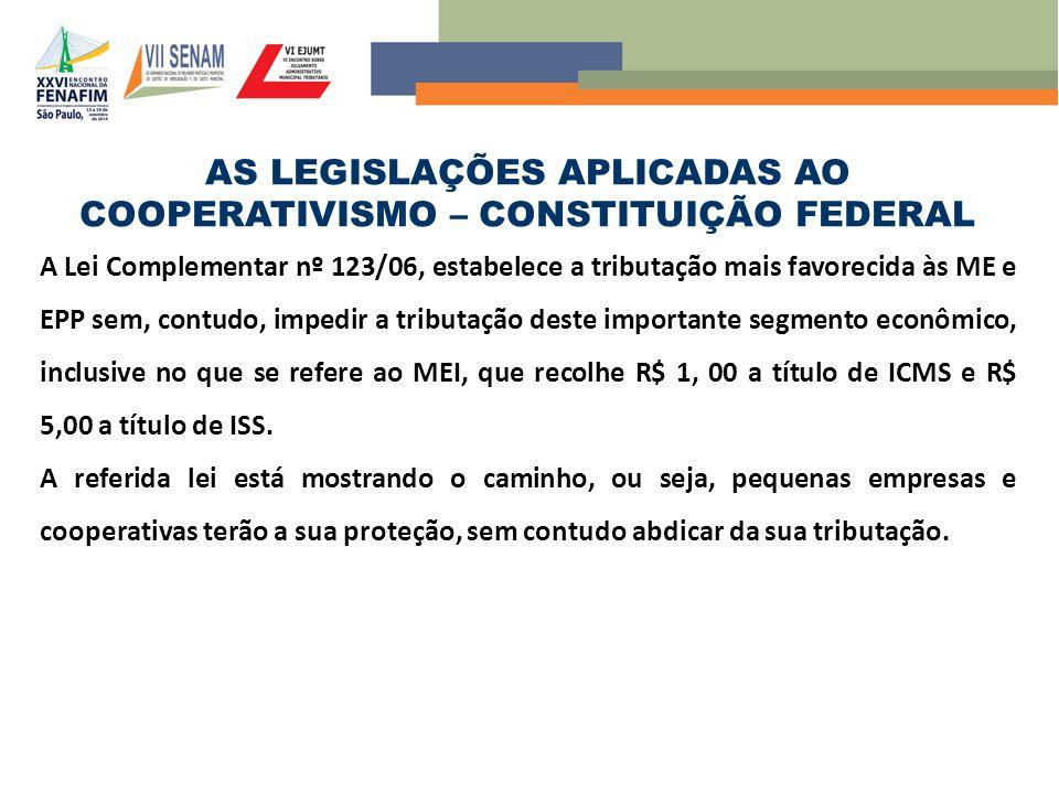 AS LEGISLAÇÕES APLICADAS AO COOPERATIVISMO – CONSTITUIÇÃO FEDERAL A Lei Complementar nº 123/06, estabelece a tributação mais favorecida às ME e EPP se