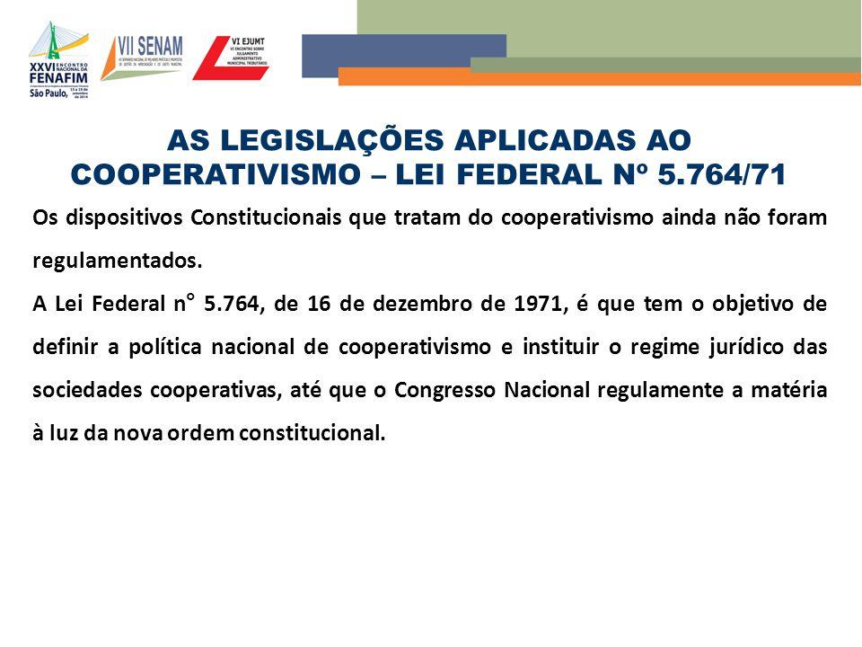 AS LEGISLAÇÕES APLICADAS AO COOPERATIVISMO – LEI FEDERAL Nº 5.764/71 Os dispositivos Constitucionais que tratam do cooperativismo ainda não foram regulamentados.