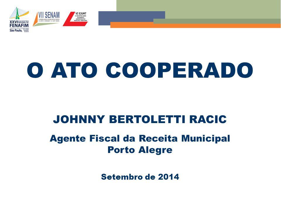O ATO COOPERADO JOHNNY BERTOLETTI RACIC Agente Fiscal da Receita Municipal Porto Alegre Setembro de 2014