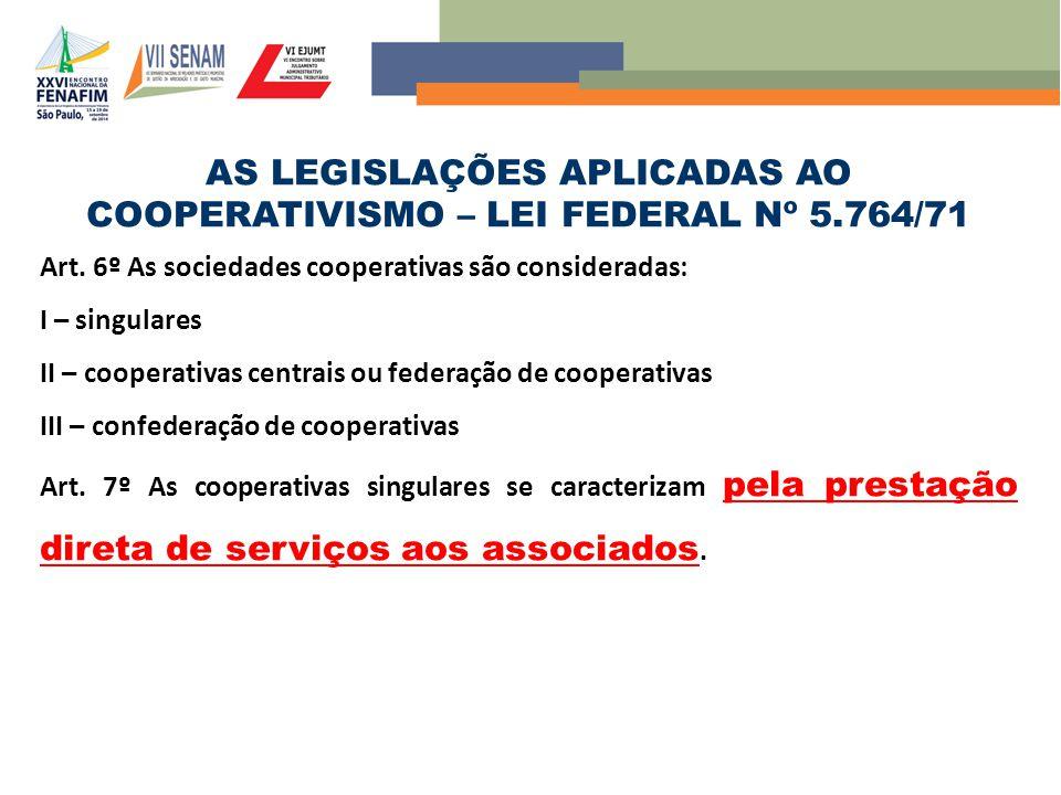 AS LEGISLAÇÕES APLICADAS AO COOPERATIVISMO – LEI FEDERAL Nº 5.764/71 Art. 6º As sociedades cooperativas são consideradas: I – singulares II – cooperat