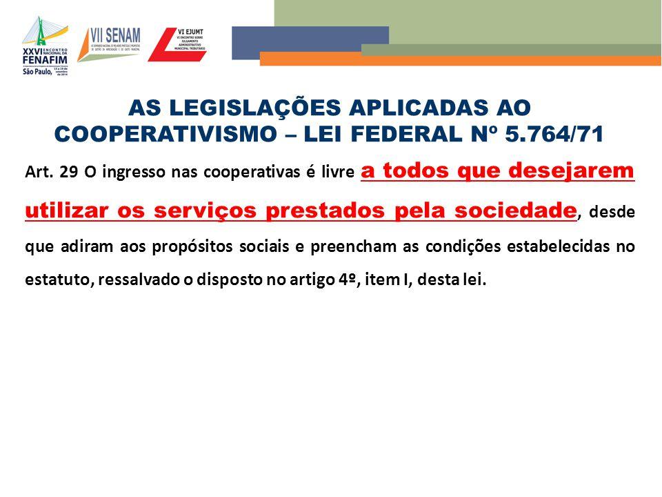 AS LEGISLAÇÕES APLICADAS AO COOPERATIVISMO – LEI FEDERAL Nº 5.764/71 Art. 29 O ingresso nas cooperativas é livre a todos que desejarem utilizar os ser