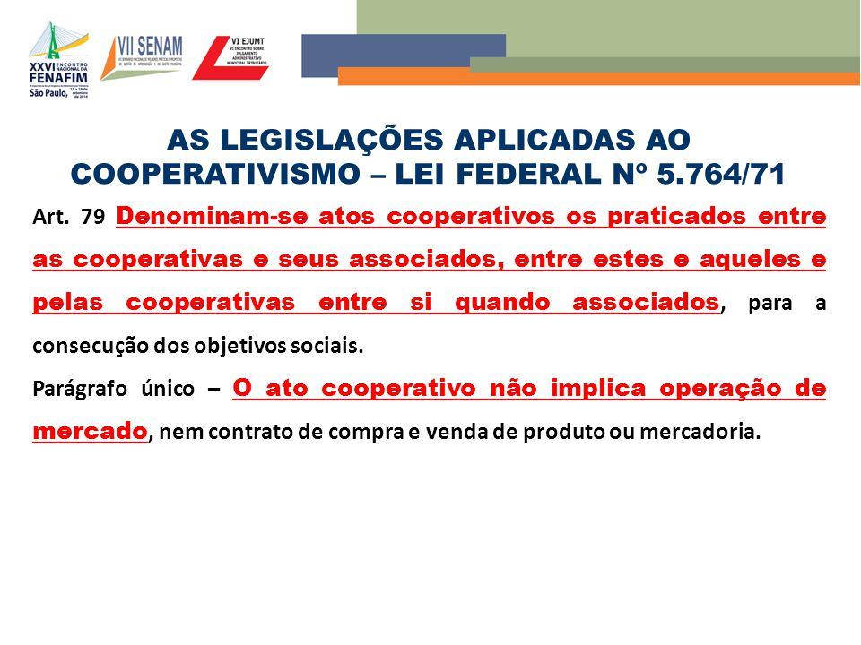 AS LEGISLAÇÕES APLICADAS AO COOPERATIVISMO – LEI FEDERAL Nº 5.764/71 Art. 79 Denominam-se atos cooperativos os praticados entre as cooperativas e seus