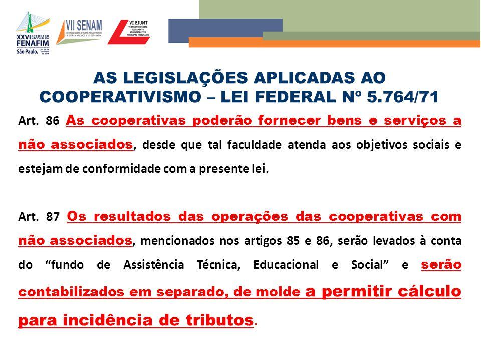 AS LEGISLAÇÕES APLICADAS AO COOPERATIVISMO – LEI FEDERAL Nº 5.764/71 Art. 86 As cooperativas poderão fornecer bens e serviços a não associados, desde