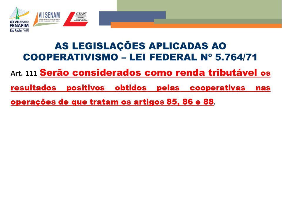 AS LEGISLAÇÕES APLICADAS AO COOPERATIVISMO – LEI FEDERAL Nº 5.764/71 Art. 111 Serão considerados como renda tributável os resultados positivos obtidos
