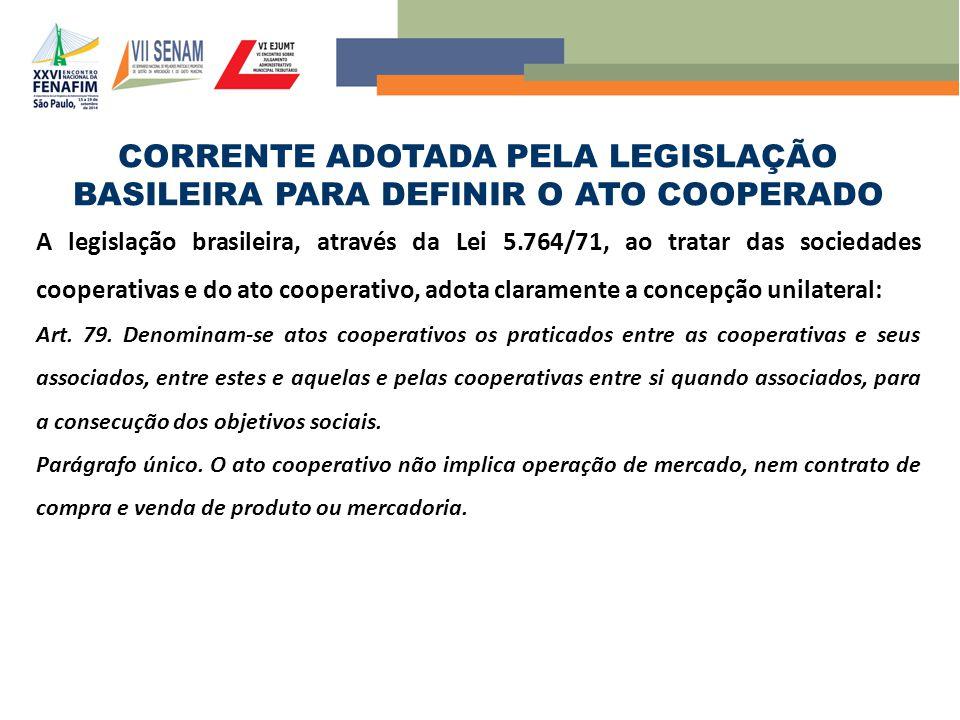 CORRENTE ADOTADA PELA LEGISLAÇÃO BASILEIRA PARA DEFINIR O ATO COOPERADO A legislação brasileira, através da Lei 5.764/71, ao tratar das sociedades cooperativas e do ato cooperativo, adota claramente a concepção unilateral: Art.