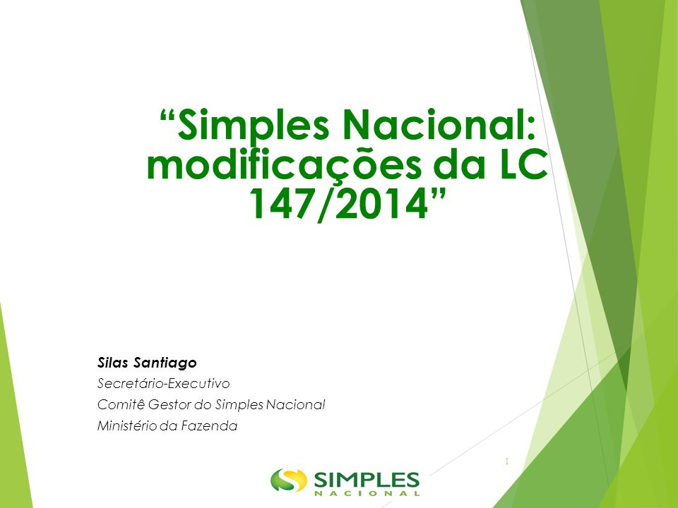 """""""Simples Nacional: modificações da LC 147/2014"""" Silas Santiago Secretário-Executivo Comitê Gestor do Simples Nacional Ministério da Fazenda 1"""