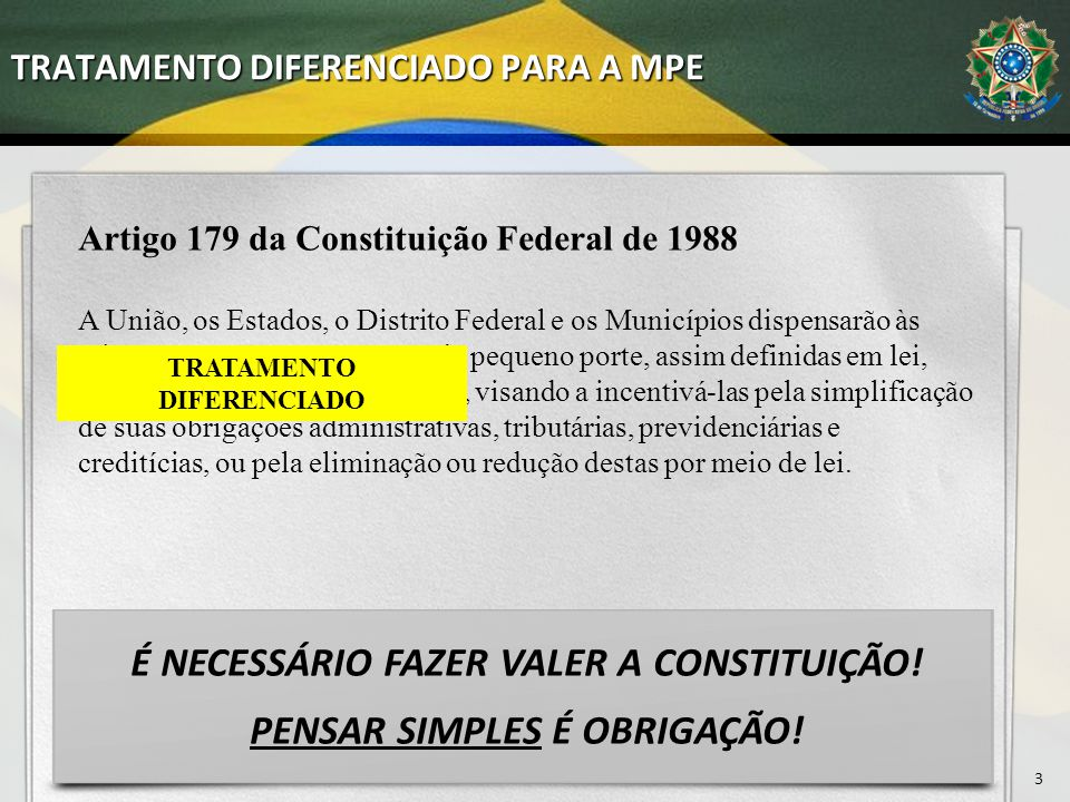 TRATAMENTO DIFERENCIADO PARA A MPE 3 Artigo 179 da Constituição Federal de 1988 A União, os Estados, o Distrito Federal e os Municípios dispensarão às