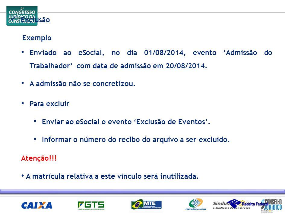 Exclusão Exemplo Enviado ao eSocial, no dia 01/08/2014, evento 'Admissão do Trabalhador' com data de admissão em 20/08/2014. A admissão não se concret