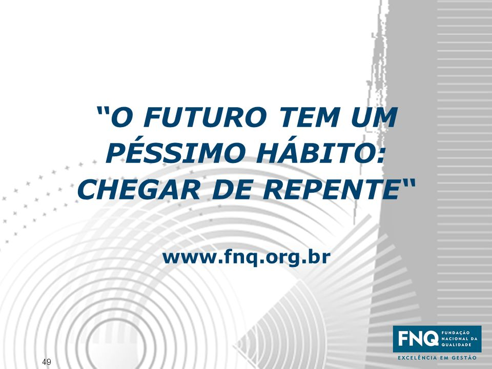 """49 """"O FUTURO TEM UM PÉSSIMO HÁBITO: CHEGAR DE REPENTE"""" www.fnq.org.br"""