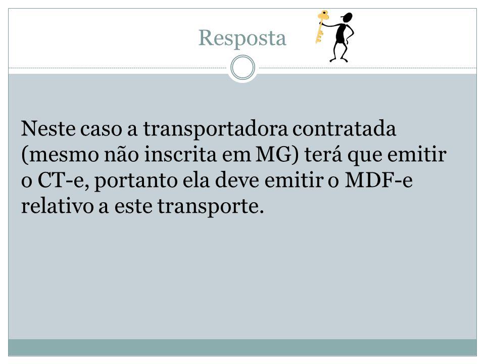 Resposta Neste caso a transportadora contratada (mesmo não inscrita em MG) terá que emitir o CT-e, portanto ela deve emitir o MDF-e relativo a este tr
