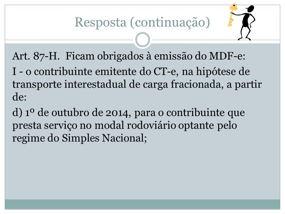 Resposta (continuação) Art. 87-H. Ficam obrigados à emissão do MDF-e: I - o contribuinte emitente do CT-e, na hipótese de transporte interestadual de