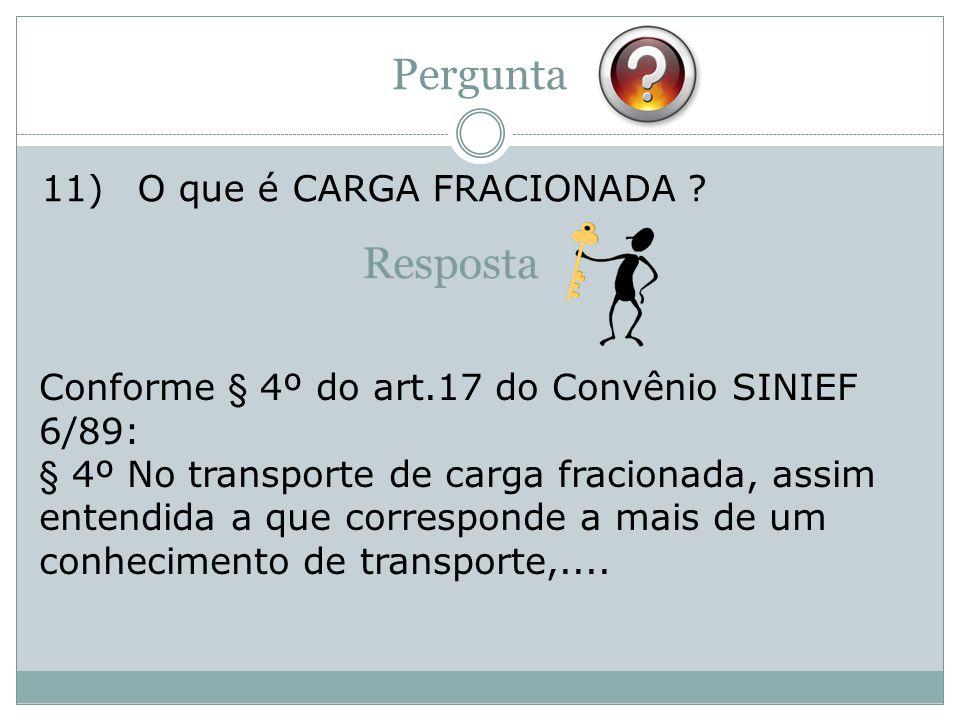 Pergunta 11)O que é CARGA FRACIONADA ? Conforme § 4º do art.17 do Convênio SINIEF 6/89: § 4º No transporte de carga fracionada, assim entendida a que
