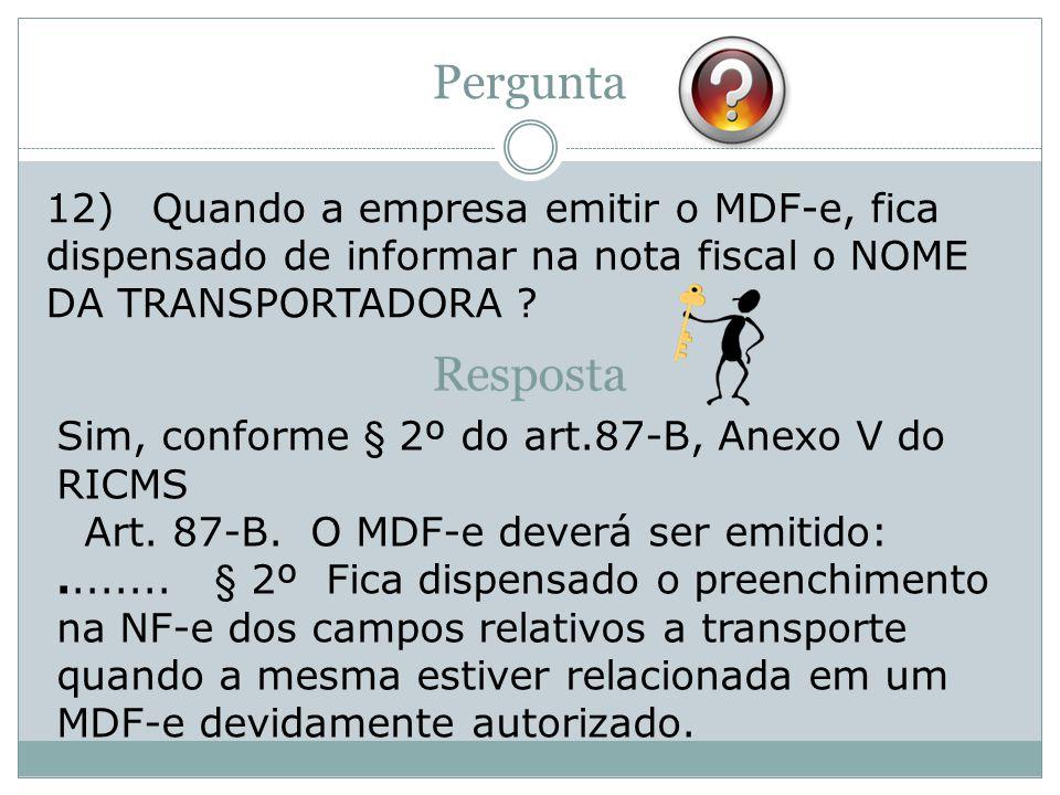 12)Quando a empresa emitir o MDF-e, fica dispensado de informar na nota fiscal o NOME DA TRANSPORTADORA ? Pergunta Sim, conforme § 2º do art.87-B, Ane