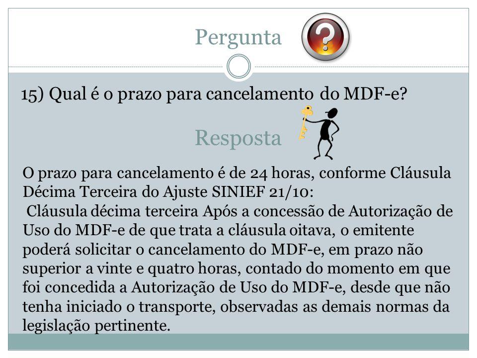 Pergunta 15) Qual é o prazo para cancelamento do MDF-e? Resposta O prazo para cancelamento é de 24 horas, conforme Cláusula Décima Terceira do Ajuste