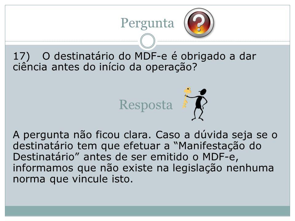 Pergunta 17)O destinatário do MDF-e é obrigado a dar ciência antes do início da operação.