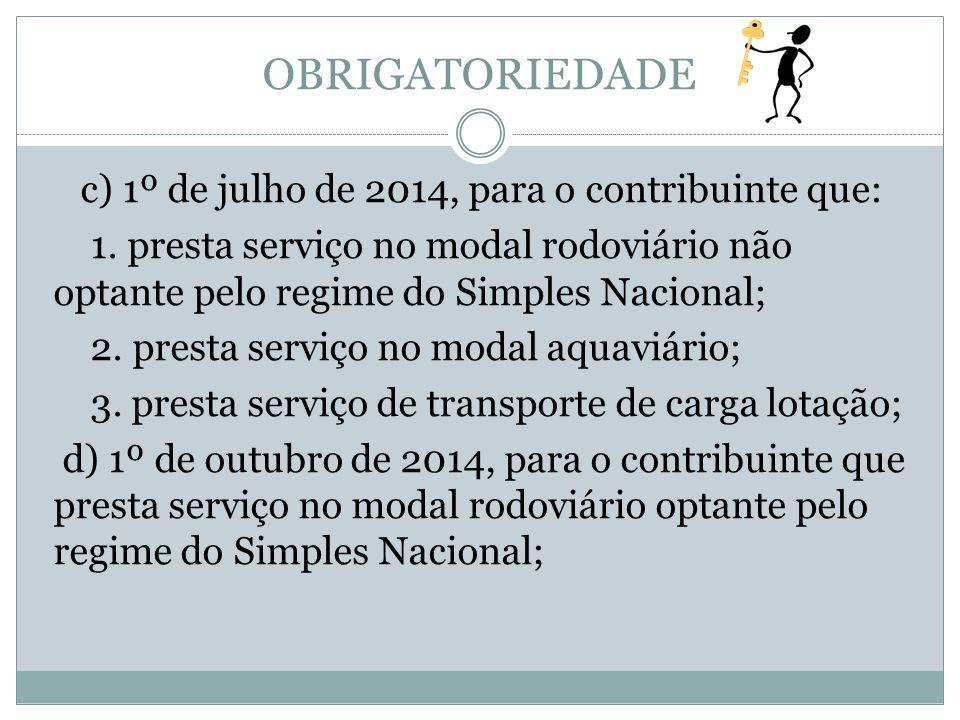 OBRIGATORIEDADE c) 1º de julho de 2014, para o contribuinte que: 1. presta serviço no modal rodoviário não optante pelo regime do Simples Nacional; 2.