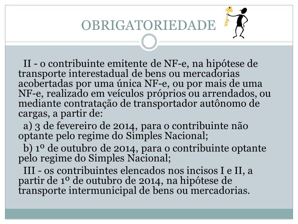 OBRIGATORIEDADE II - o contribuinte emitente de NF-e, na hipótese de transporte interestadual de bens ou mercadorias acobertadas por uma única NF-e, ou por mais de uma NF-e, realizado em veículos próprios ou arrendados, ou mediante contratação de transportador autônomo de cargas, a partir de: a) 3 de fevereiro de 2014, para o contribuinte não optante pelo regime do Simples Nacional; b) 1º de outubro de 2014, para o contribuinte optante pelo regime do Simples Nacional; III - os contribuintes elencados nos incisos I e II, a partir de 1º de outubro de 2014, na hipótese de transporte intermunicipal de bens ou mercadorias.