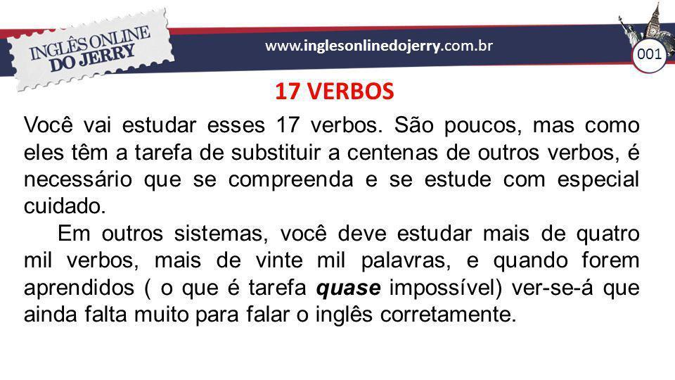 www.inglesonlinedojerry.com.br 001 17 VERBOS Você vai estudar esses 17 verbos. São poucos, mas como eles têm a tarefa de substituir a centenas de outr