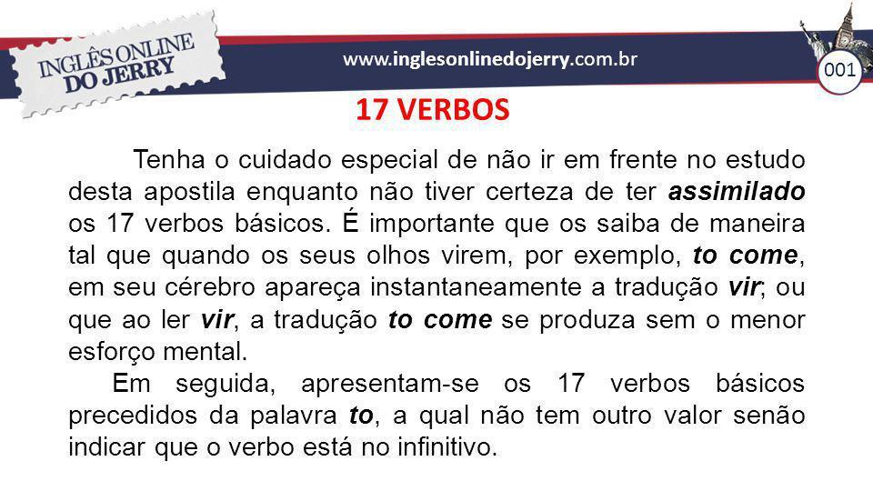 www.inglesonlinedojerry.com.br 001 17 VERBOS Tenha o cuidado especial de não ir em frente no estudo desta apostila enquanto não tiver certeza de ter a