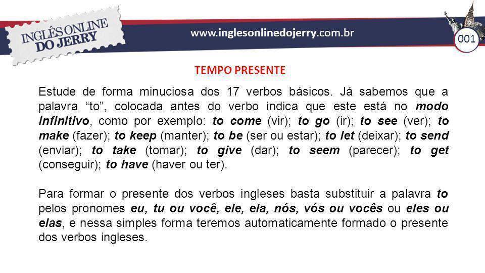 """www.inglesonlinedojerry.com.br 001 TEMPO PRESENTE Estude de forma minuciosa dos 17 verbos básicos. Já sabemos que a palavra """"to"""", colocada antes do ve"""