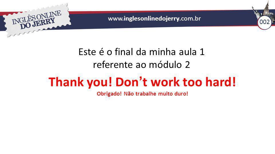002 www.inglesonlinedojerry.com.br Este é o final da minha aula 1 referente ao módulo 2 Thank you! Don't work too hard! Obrigado! Não trabalhe muito d