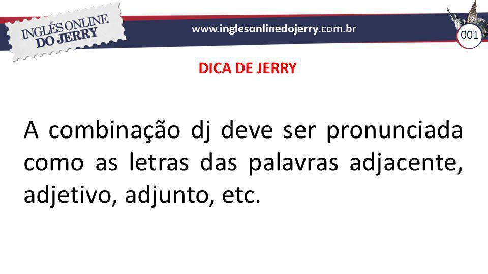 www.inglesonlinedojerry.com.br 001 A combinação dj deve ser pronunciada como as letras das palavras adjacente, adjetivo, adjunto, etc. DICA DE JERRY