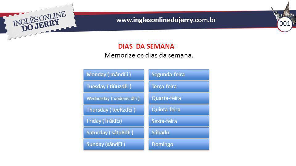 www.inglesonlinedojerry.com.br 001 DIAS DA SEMANA Memorize os dias da semana. Monday ( mândEi ) Tuesday ( tiúuzdEi ) Wednesday ( uudenis-dEi ) Thursda