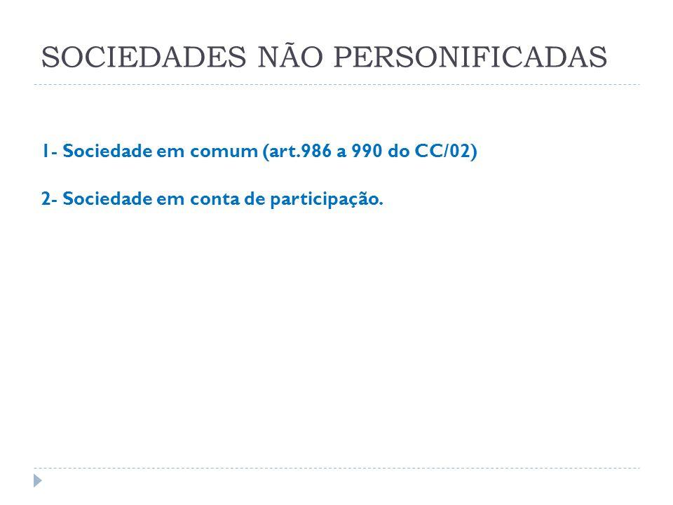 SOCIEDADES NÃO PERSONIFICADAS 1- Sociedade em comum (art.986 a 990 do CC/02) 2- Sociedade em conta de participação.