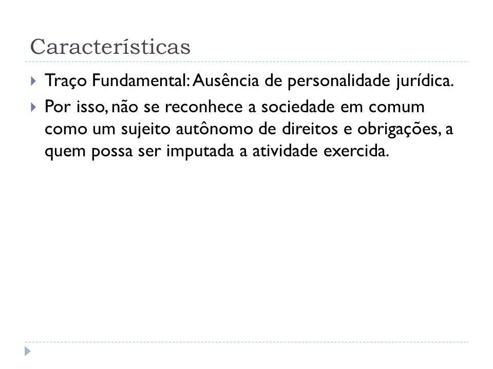 Características  Traço Fundamental: Ausência de personalidade jurídica.  Por isso, não se reconhece a sociedade em comum como um sujeito autônomo de
