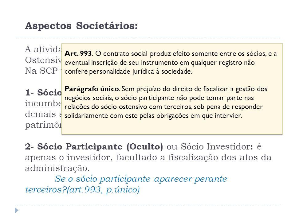 Aspectos Societários: A atividade constitutiva é exercida unicamente pelo sócio Ostensivo e sob sua própria e exclusiva responsabilidade. Na SCP tem-s