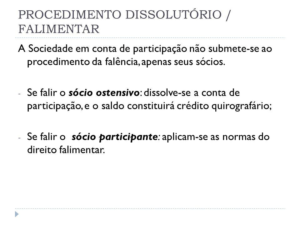 PROCEDIMENTO DISSOLUTÓRIO / FALIMENTAR A Sociedade em conta de participação não submete-se ao procedimento da falência, apenas seus sócios. - Se falir