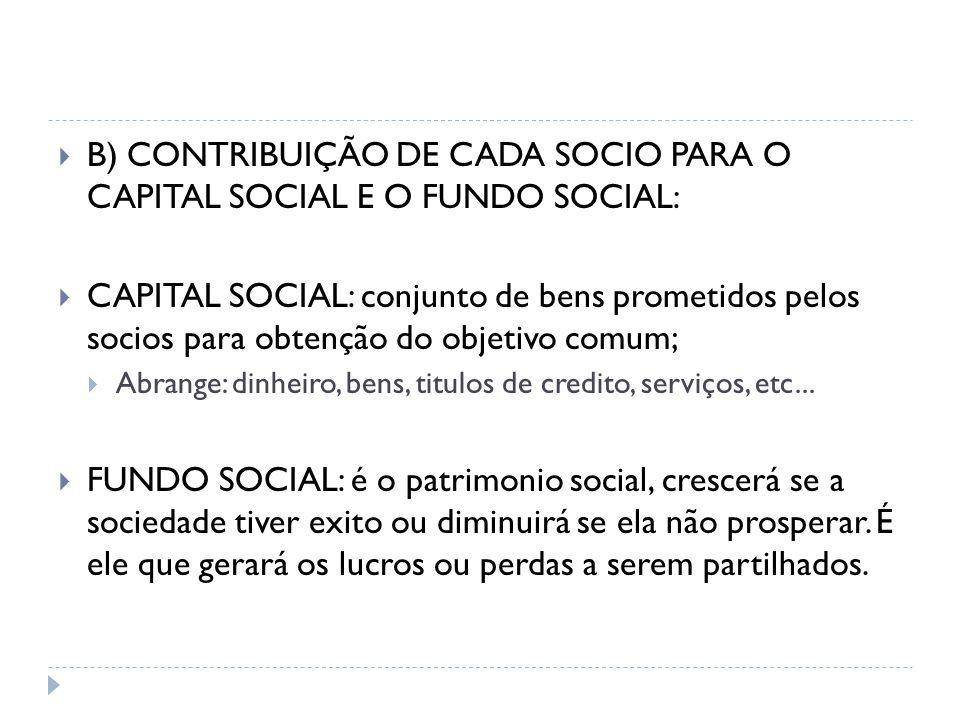  B) CONTRIBUIÇÃO DE CADA SOCIO PARA O CAPITAL SOCIAL E O FUNDO SOCIAL:  CAPITAL SOCIAL: conjunto de bens prometidos pelos socios para obtenção do ob
