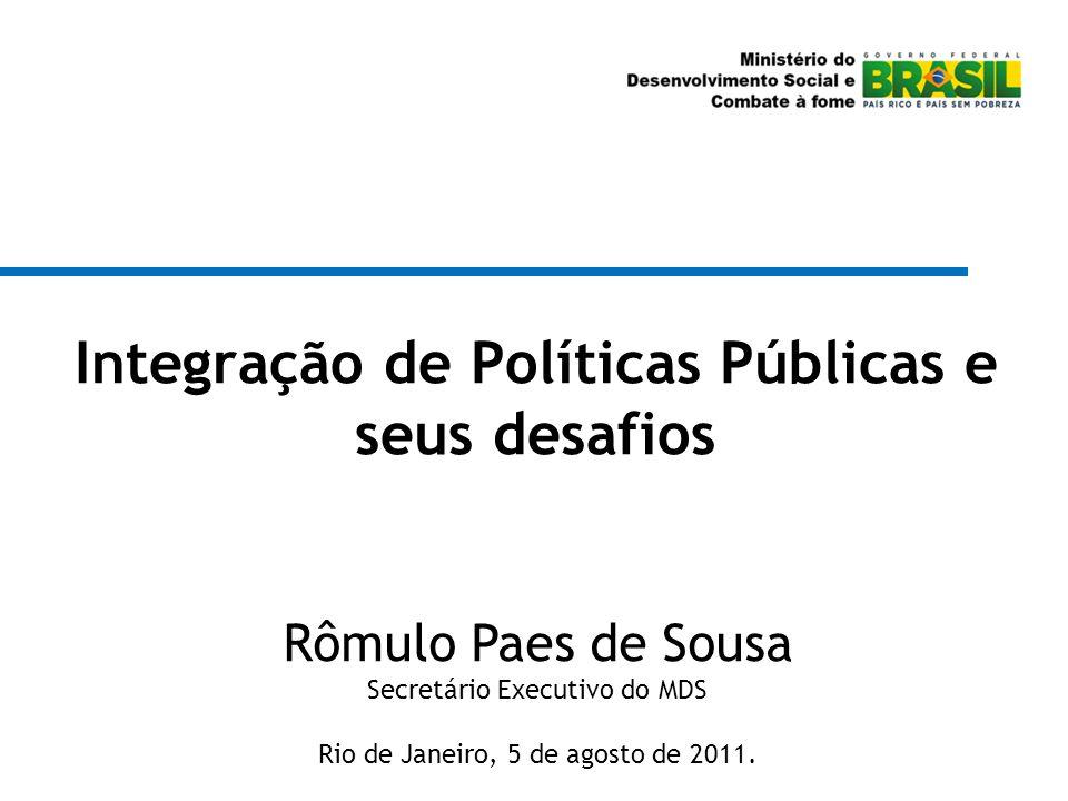 Integração de Políticas Públicas e seus desafios Rômulo Paes de Sousa Secretário Executivo do MDS Rio de Janeiro, 5 de agosto de 2011.