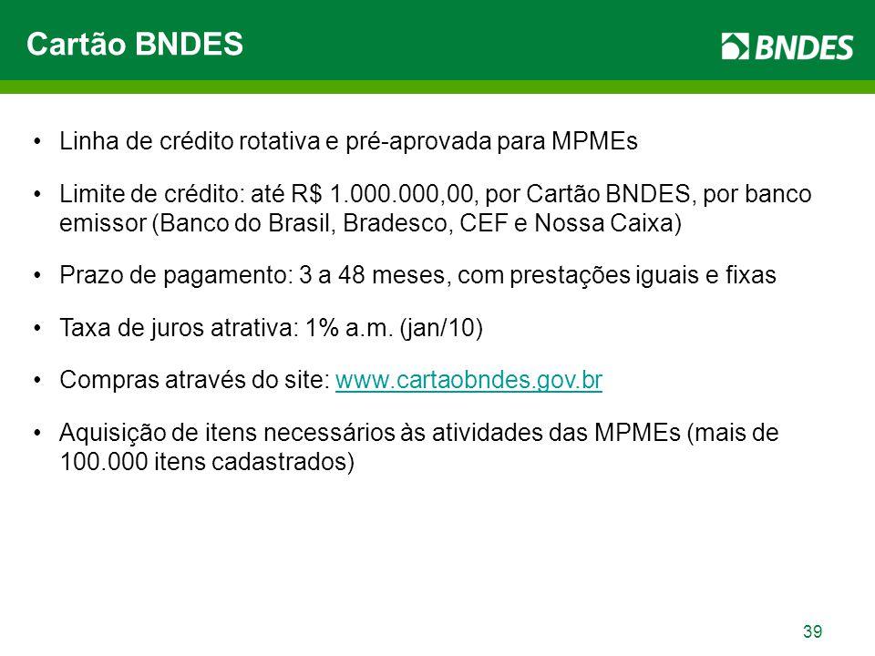 39 Linha de crédito rotativa e pré-aprovada para MPMEs Limite de crédito: até R$ 1.000.000,00, por Cartão BNDES, por banco emissor (Banco do Brasil, B