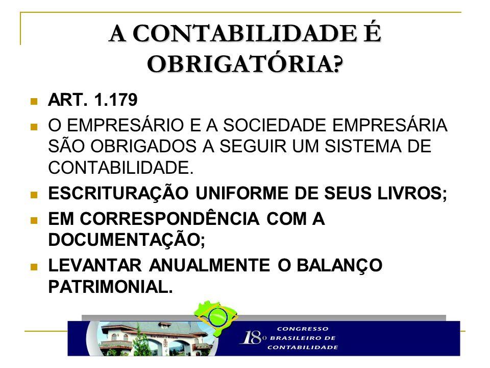 A CONTABILIDADE É OBRIGATÓRIA? ART. 1.179 O EMPRESÁRIO E A SOCIEDADE EMPRESÁRIA SÃO OBRIGADOS A SEGUIR UM SISTEMA DE CONTABILIDADE. ESCRITURAÇÃO UNIFO