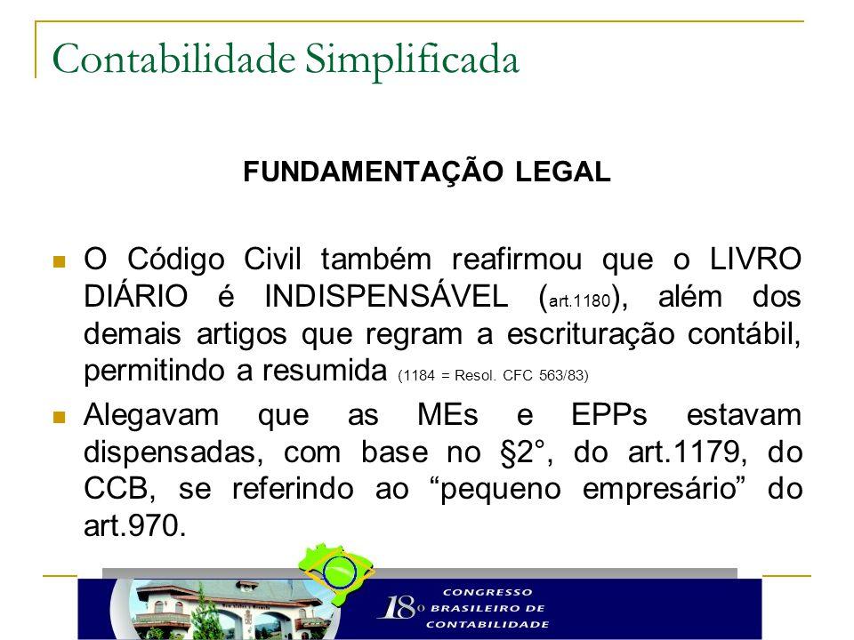 Contabilidade Simplificada FUNDAMENTAÇÃO LEGAL O Código Civil também reafirmou que o LIVRO DIÁRIO é INDISPENSÁVEL ( art.1180 ), além dos demais artigos que regram a escrituração contábil, permitindo a resumida (1184 = Resol.