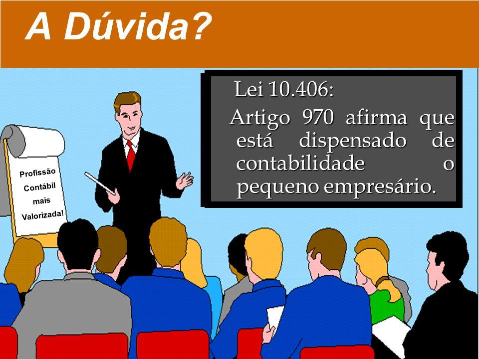 A Dúvida? Lei 10.406: Lei 10.406: Artigo 970 afirma que está dispensado de contabilidade o pequeno empresário. Artigo 970 afirma que está dispensado d