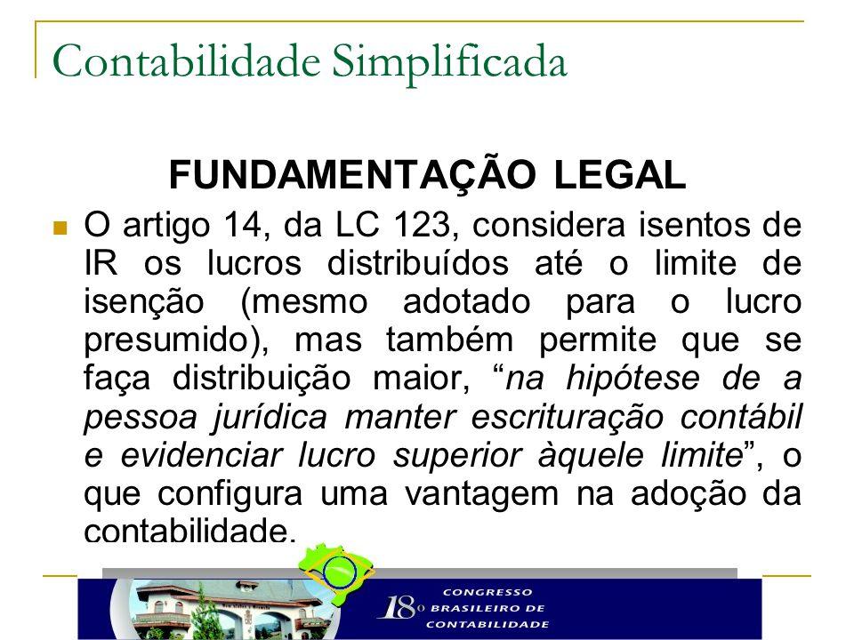 Contabilidade Simplificada FUNDAMENTAÇÃO LEGAL O artigo 14, da LC 123, considera isentos de IR os lucros distribuídos até o limite de isenção (mesmo adotado para o lucro presumido), mas também permite que se faça distribuição maior, na hipótese de a pessoa jurídica manter escrituração contábil e evidenciar lucro superior àquele limite , o que configura uma vantagem na adoção da contabilidade.