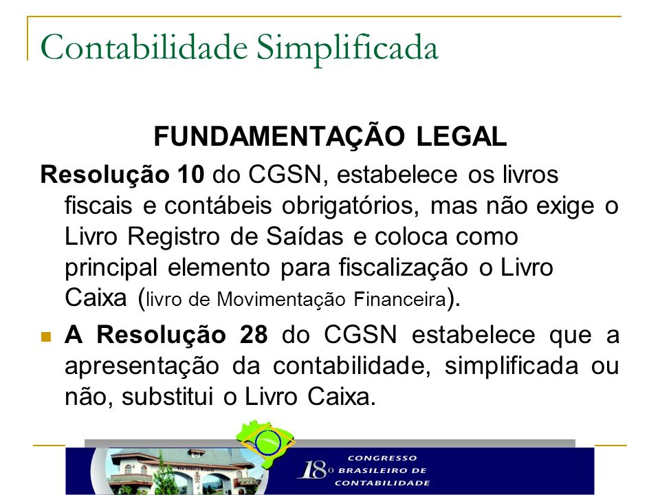 Contabilidade Simplificada FUNDAMENTAÇÃO LEGAL Resolução 10 do CGSN, estabelece os livros fiscais e contábeis obrigatórios, mas não exige o Livro Regi