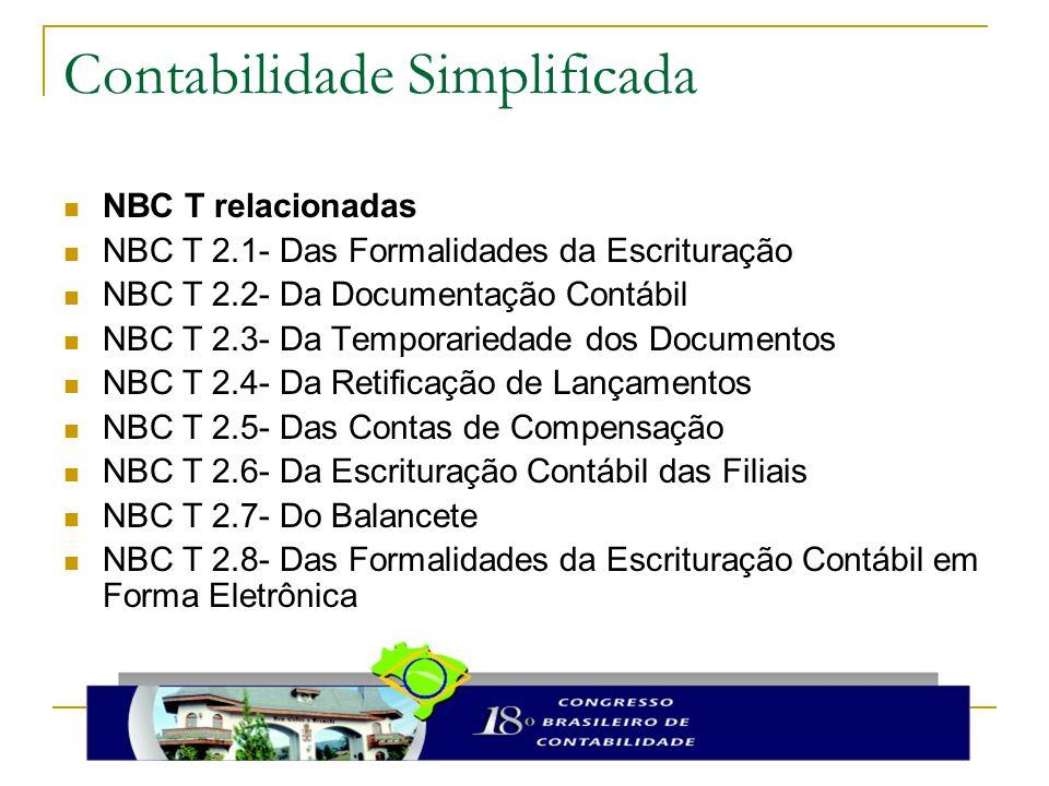 Contabilidade Simplificada NBC T relacionadas NBC T 2.1- Das Formalidades da Escrituração NBC T 2.2- Da Documentação Contábil NBC T 2.3- Da Temporariedade dos Documentos NBC T 2.4- Da Retificação de Lançamentos NBC T 2.5- Das Contas de Compensação NBC T 2.6- Da Escrituração Contábil das Filiais NBC T 2.7- Do Balancete NBC T 2.8- Das Formalidades da Escrituração Contábil em Forma Eletrônica