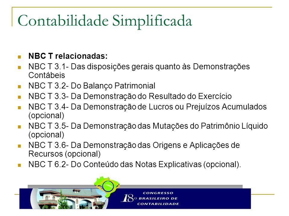 Contabilidade Simplificada NBC T relacionadas: NBC T 3.1- Das disposições gerais quanto às Demonstrações Contábeis NBC T 3.2- Do Balanço Patrimonial NBC T 3.3- Da Demonstração do Resultado do Exercício NBC T 3.4- Da Demonstração de Lucros ou Prejuízos Acumulados (opcional) NBC T 3.5- Da Demonstração das Mutações do Patrimônio Líquido (opcional) NBC T 3.6- Da Demonstração das Origens e Aplicações de Recursos (opcional) NBC T 6.2- Do Conteúdo das Notas Explicativas (opcional).